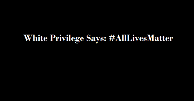 White Privilege Says: All Lives Matter